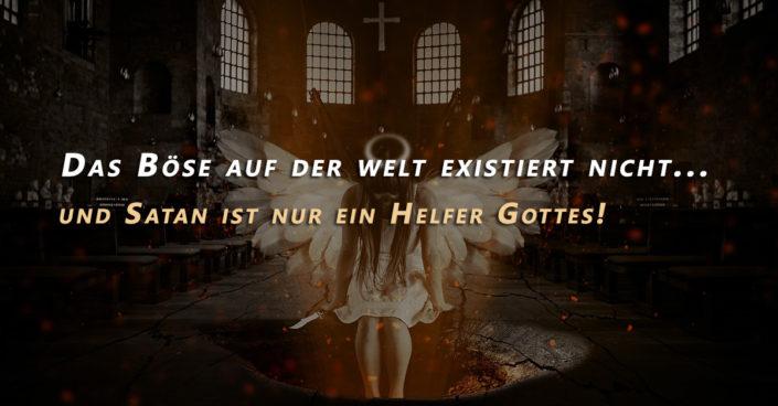 Das Böse auf der Welt existiert nicht und Satan ist nur der Helfer Gottes!